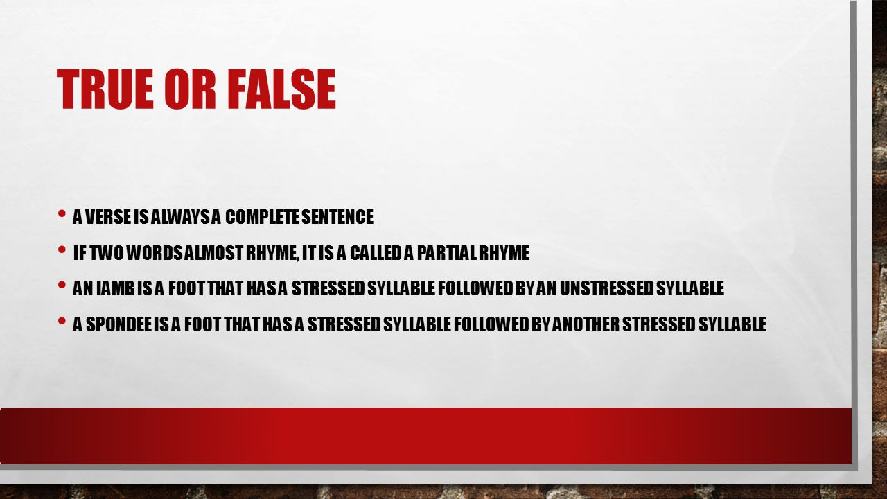 TRUE OR FALSE A VERSE IS ALWAYS A COMPLETE SENTENCE IF TWO WORDS ALMOST RHYME, IT IS A CALLED A PARTIAL RHYME AN IAMB IS A FOOT THAT HAS A STRESSED SYLLABLE FOLLOWED BY AN UNSTRESSED SYLLABLE A SPONDEE IS A FOOT THAT HAS A STRESSED SYLLABLE FOLLOWED BY ANOTHER STRESSED SYLLABLE