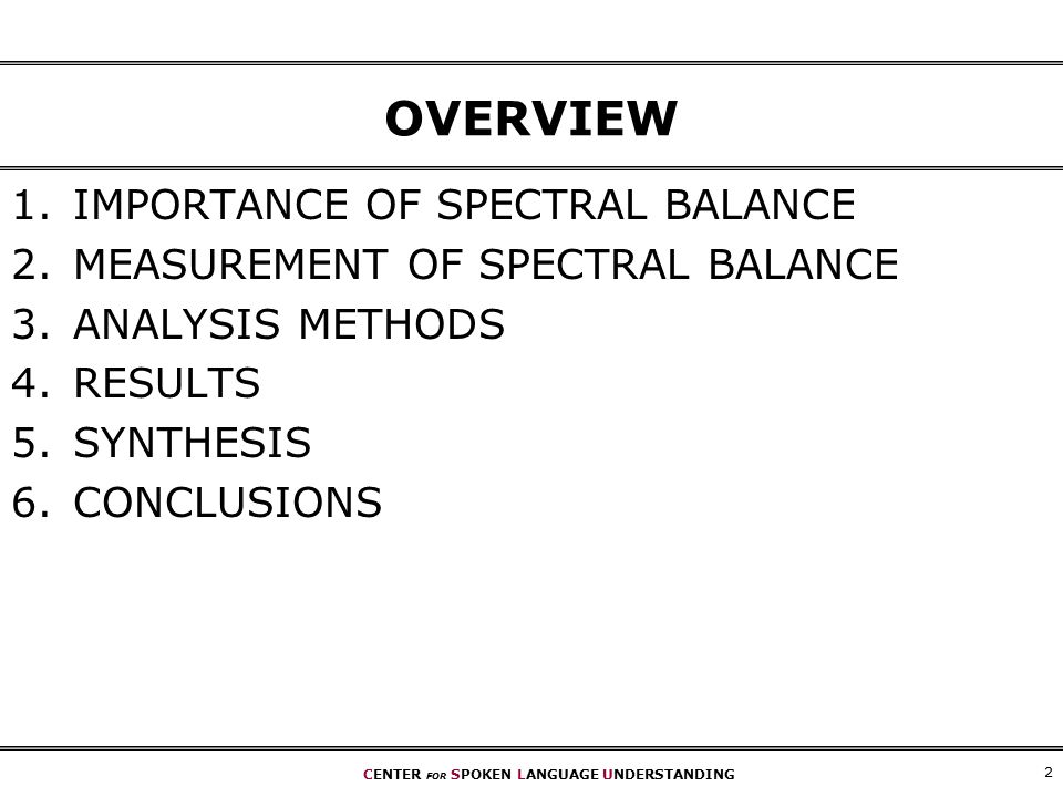 CENTER FOR SPOKEN LANGUAGE UNDERSTANDING 2 OVERVIEW 1.IMPORTANCE OF SPECTRAL BALANCE 2.MEASUREMENT OF SPECTRAL BALANCE 3.ANALYSIS METHODS 4.RESULTS 5.SYNTHESIS 6.CONCLUSIONS