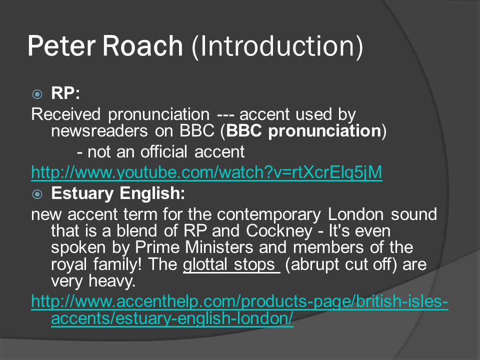 Peter Roach (Introduction)  RP: Received pronunciation --- accent used by newsreaders on BBC (BBC pronunciation) - not an official accent   v=rtXcrElq5jM  Estuary English: new accent term for the contemporary London sound that is a blend of RP and Cockney - It s even spoken by Prime Ministers and members of the royal family.