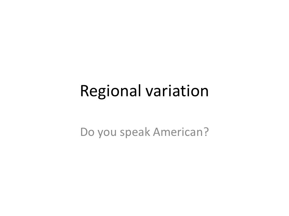 Regional variation Do you speak American