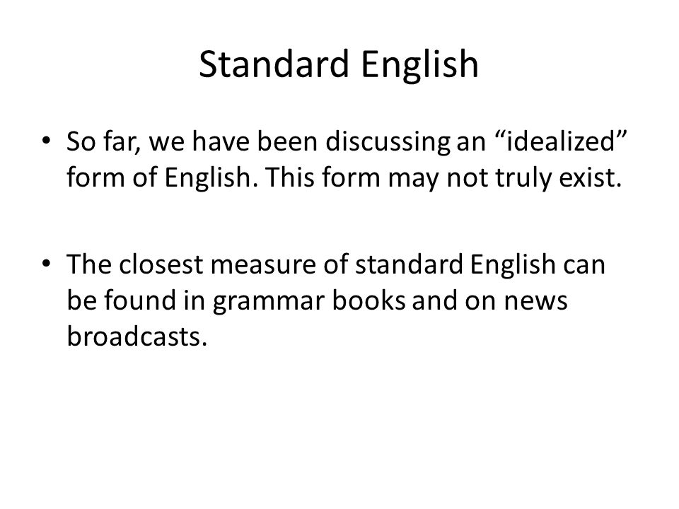 Standard English So far, we have been discussing an idealized form of English.