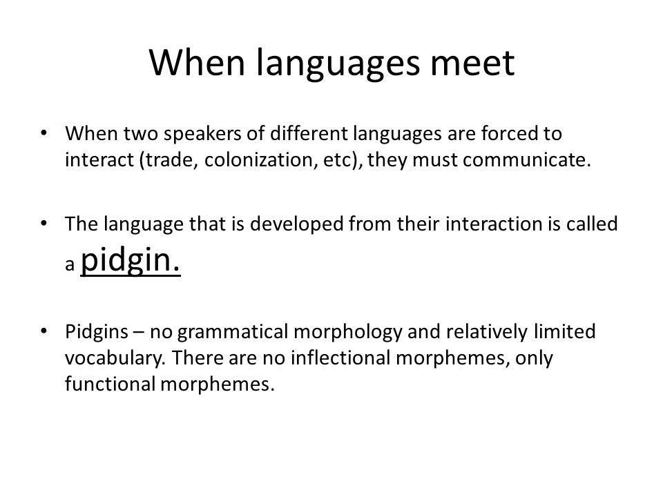 When languages meet When two speakers of different languages are forced to interact (trade, colonization, etc), they must communicate.