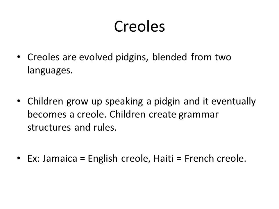 Creoles Creoles are evolved pidgins, blended from two languages.