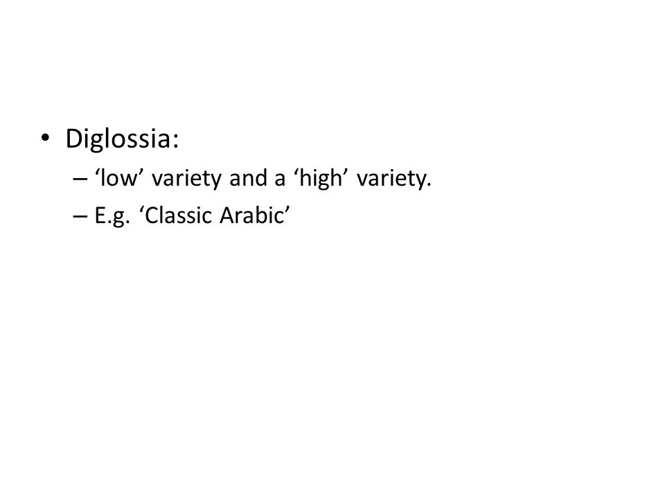 Diglossia: – 'low' variety and a 'high' variety. – E.g. 'Classic Arabic'