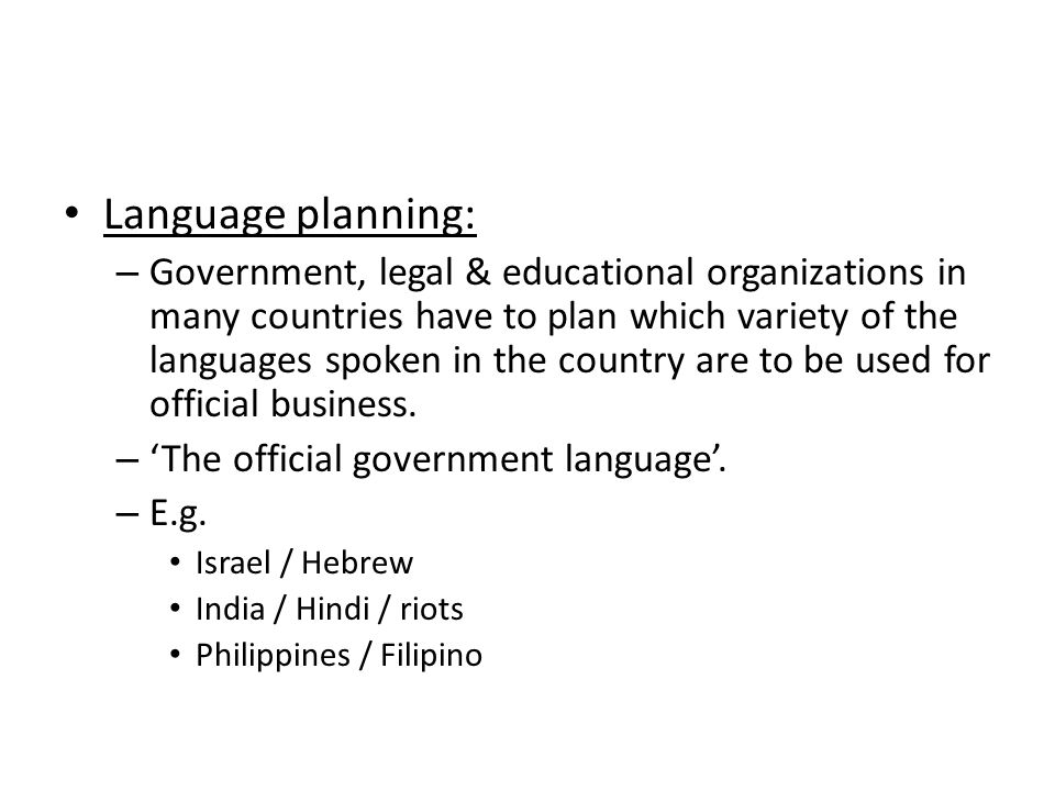 Language planning: – Government, legal & educational organizations in many countries have to plan which variety of the languages spoken in the country are to be used for official business.