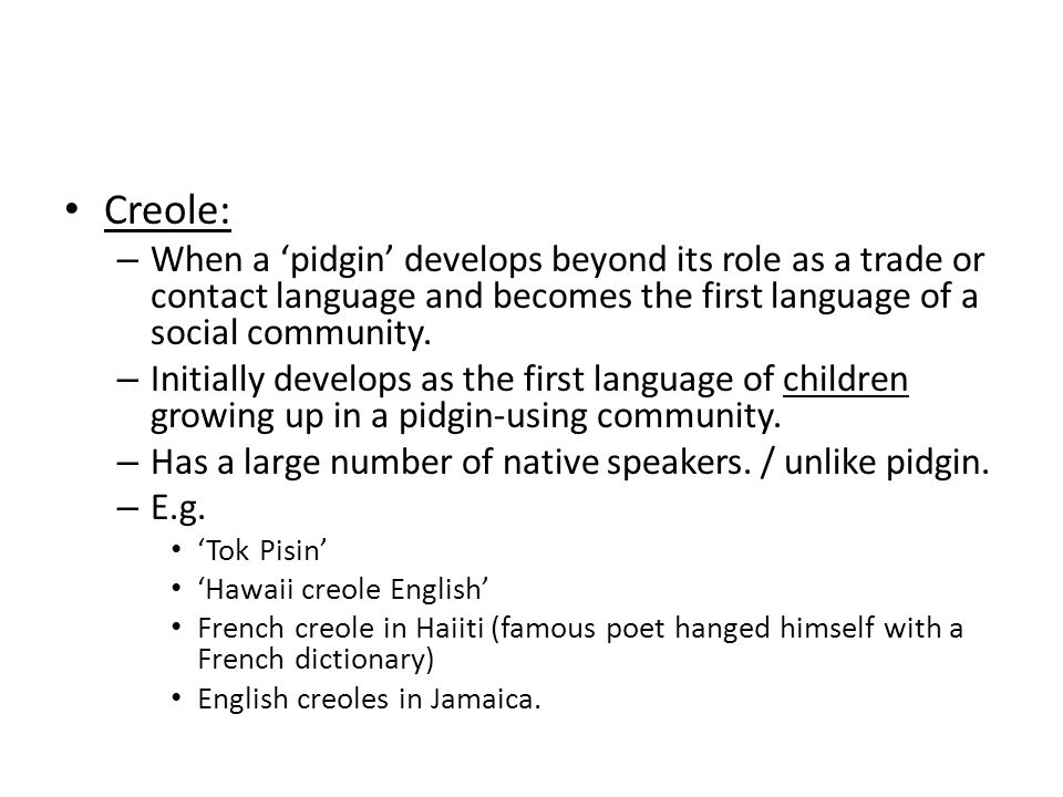Creole: – When a 'pidgin' develops beyond its role as a trade or contact language and becomes the first language of a social community.
