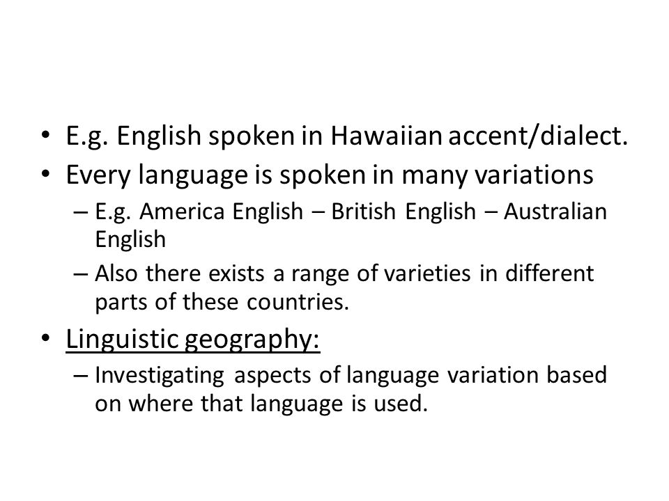 E.g. English spoken in Hawaiian accent/dialect. Every language is spoken in many variations – E.g.