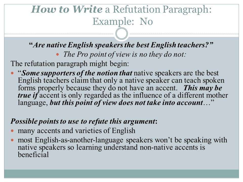 Are native English speakers the best English teachers The Pro point of view is no they do not: The refutation paragraph might begin: Some supporters of the notion that native speakers are the best English teachers claim that only a native speaker can teach spoken forms properly because they do not have an accent.