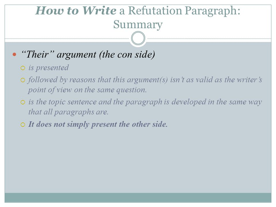 How to Write a Refutation Paragraph: Summary Their argument (the con side)  is presented  followed by reasons that this argument(s) isn't as valid as the writer's point of view on the same question.