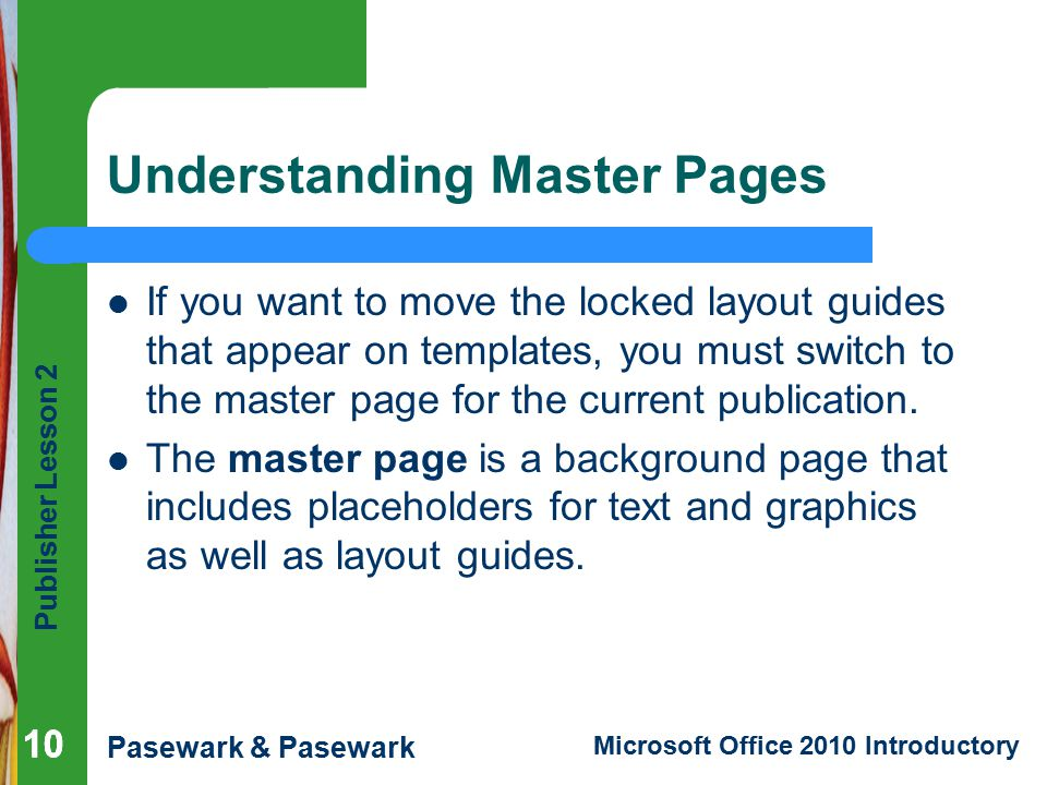 Publisher Lesson 2 Pasewark & Pasewark Microsoft Office 2010 Introductory 10 Understanding Master Pages If you want to move the locked layout guides that appear on templates, you must switch to the master page for the current publication.