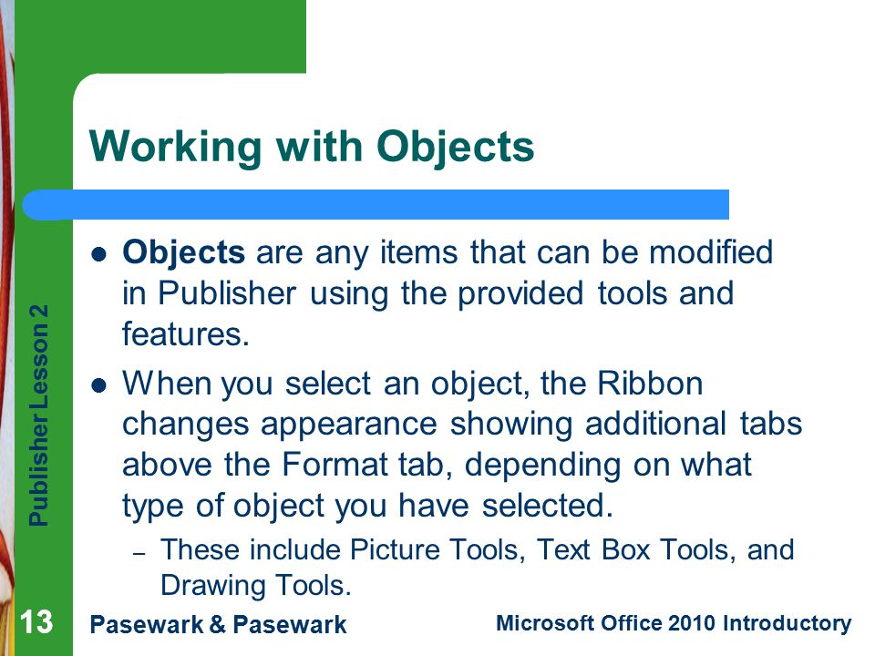 Publisher Lesson 2 Pasewark & Pasewark Microsoft Office 2010 Introductory 13 Working with Objects Objects are any items that can be modified in Publisher using the provided tools and features.