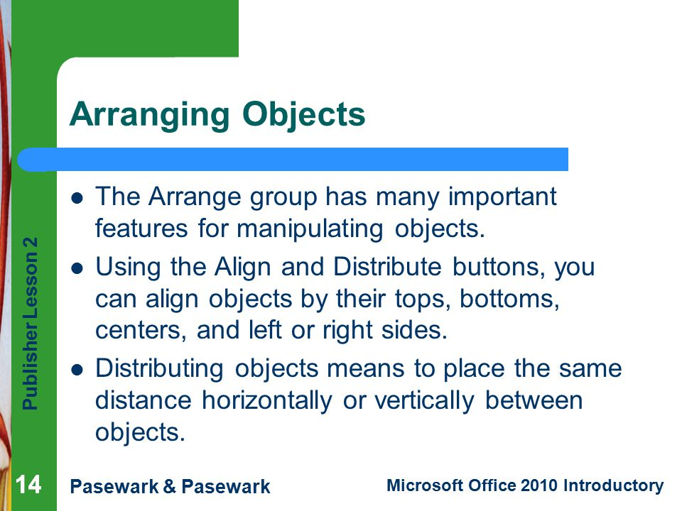 Publisher Lesson 2 Pasewark & Pasewark Microsoft Office 2010 Introductory 14 Arranging Objects The Arrange group has many important features for manipulating objects.