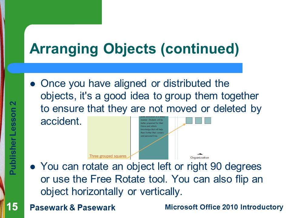 Publisher Lesson 2 Pasewark & Pasewark Microsoft Office 2010 Introductory 15 Arranging Objects (continued) Once you have aligned or distributed the objects, it s a good idea to group them together to ensure that they are not moved or deleted by accident.