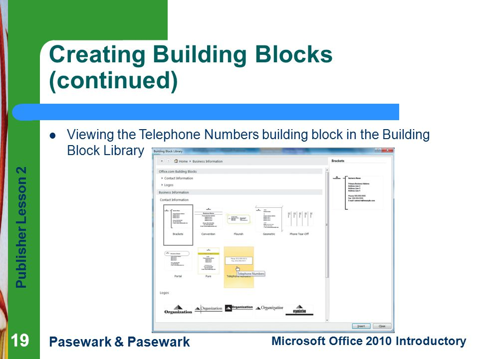 Publisher Lesson 2 Pasewark & Pasewark Microsoft Office 2010 Introductory 19 Creating Building Blocks (continued) 19 Viewing the Telephone Numbers building block in the Building Block Library
