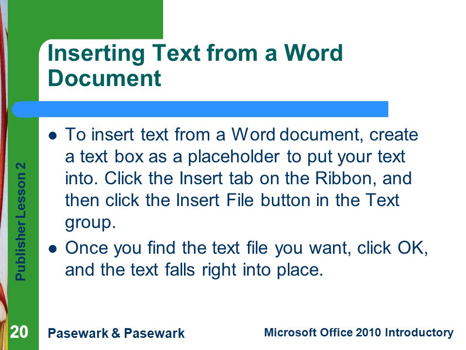 Publisher Lesson 2 Pasewark & Pasewark Microsoft Office 2010 Introductory 20 Inserting Text from a Word Document To insert text from a Word document, create a text box as a placeholder to put your text into.
