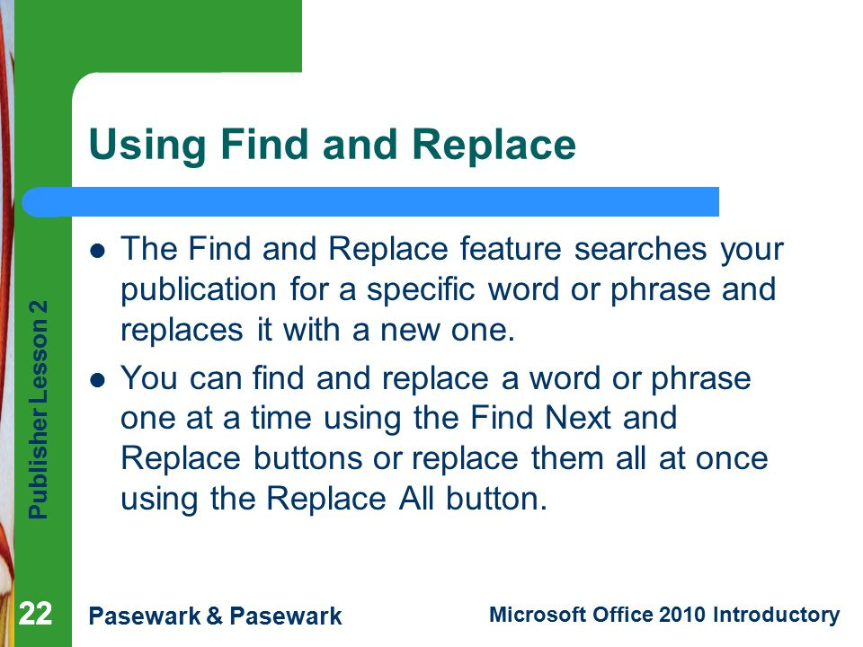 Publisher Lesson 2 Pasewark & Pasewark Microsoft Office 2010 Introductory 22 Using Find and Replace The Find and Replace feature searches your publication for a specific word or phrase and replaces it with a new one.