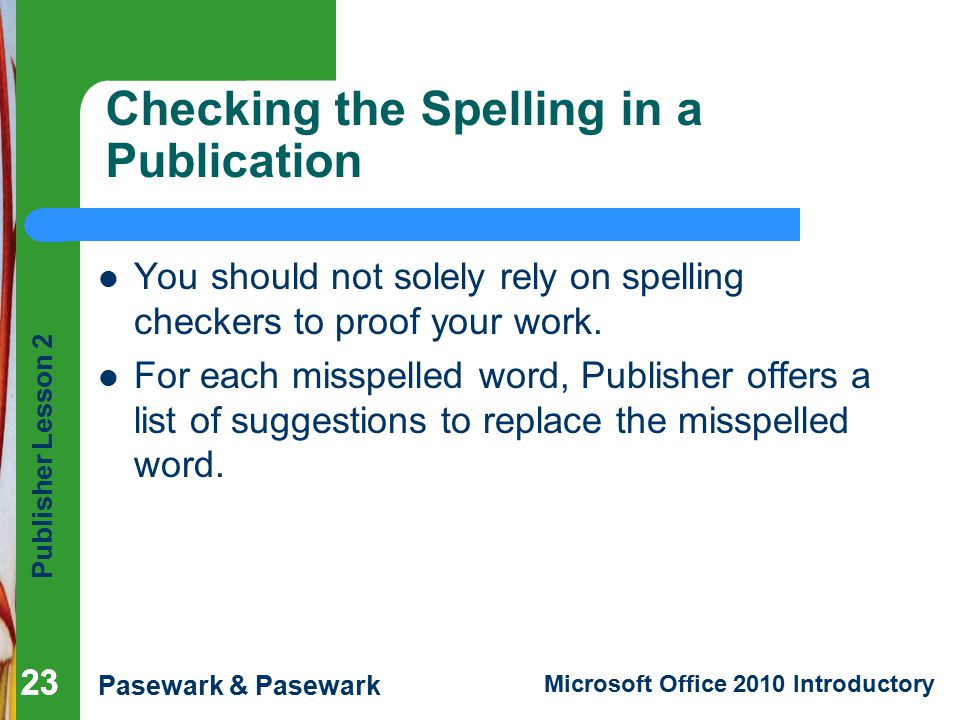 Publisher Lesson 2 Pasewark & Pasewark Microsoft Office 2010 Introductory 23 Checking the Spelling in a Publication You should not solely rely on spelling checkers to proof your work.