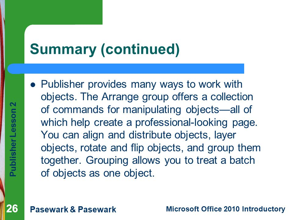 Publisher Lesson 2 Pasewark & Pasewark Microsoft Office 2010 Introductory 26 Summary (continued) Publisher provides many ways to work with objects.