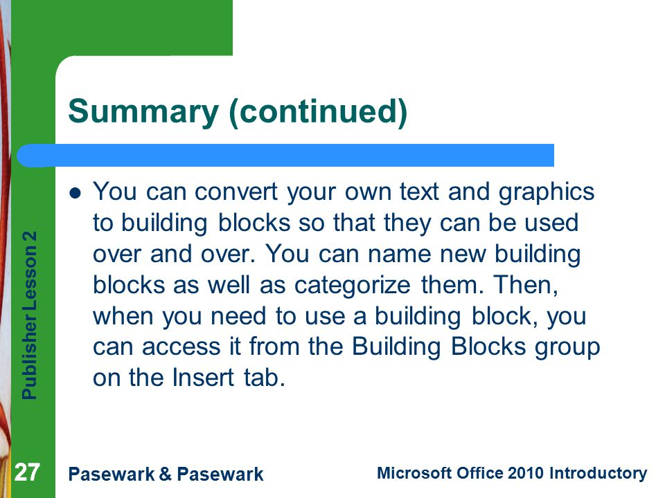 Publisher Lesson 2 Pasewark & Pasewark Microsoft Office 2010 Introductory 27 Summary (continued) You can convert your own text and graphics to building blocks so that they can be used over and over.