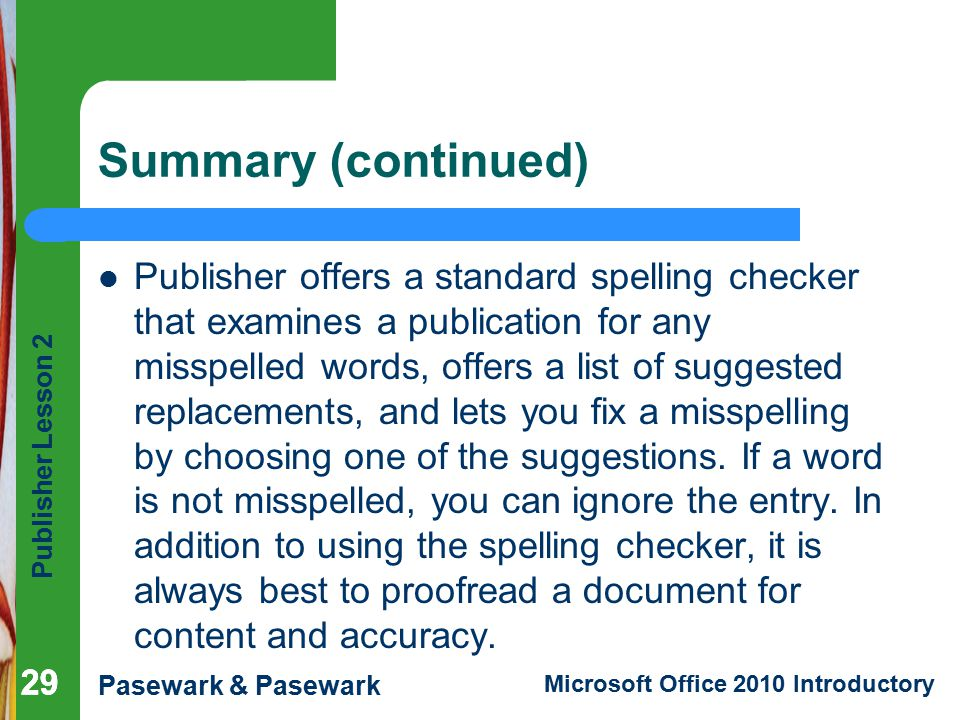 Publisher Lesson 2 Pasewark & Pasewark Microsoft Office 2010 Introductory 29 Summary (continued) Publisher offers a standard spelling checker that examines a publication for any misspelled words, offers a list of suggested replacements, and lets you fix a misspelling by choosing one of the suggestions.