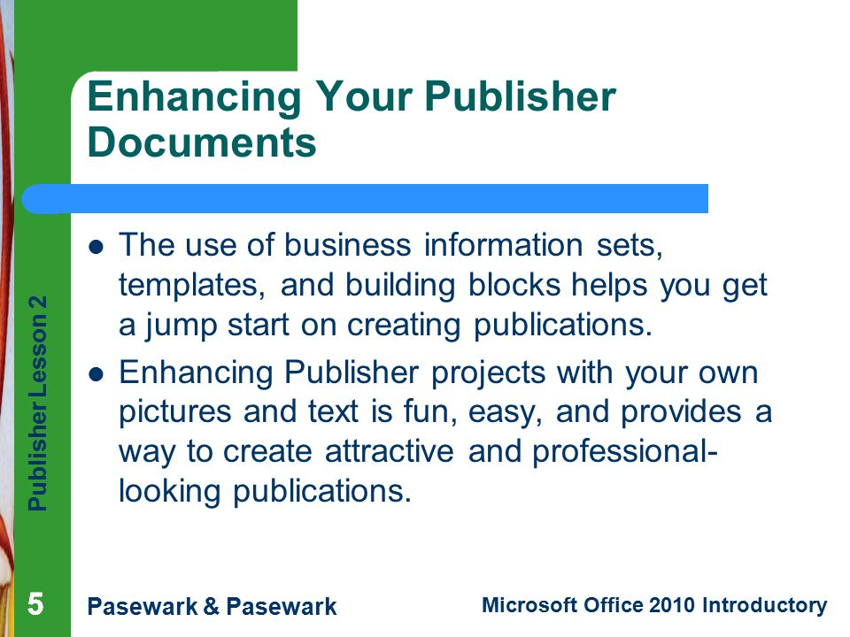 Publisher Lesson 2 Pasewark & Pasewark Microsoft Office 2010 Introductory 555 Enhancing Your Publisher Documents The use of business information sets, templates, and building blocks helps you get a jump start on creating publications.