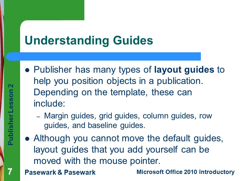 Publisher Lesson 2 Pasewark & Pasewark Microsoft Office 2010 Introductory 777 Understanding Guides Publisher has many types of layout guides to help you position objects in a publication.