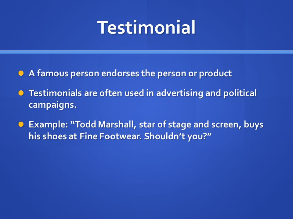 Testimonial A famous person endorses the person or product A famous person endorses the person or product Testimonials are often used in advertising and political campaigns.