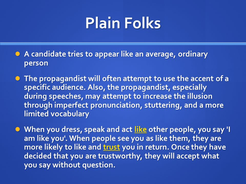 Plain Folks A candidate tries to appear like an average, ordinary person A candidate tries to appear like an average, ordinary person The propagandist will often attempt to use the accent of a specific audience.