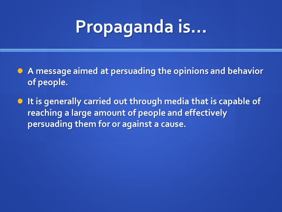 Propaganda is… A message aimed at persuading the opinions and behavior of people.