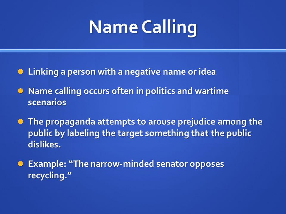 Name Calling Linking a person with a negative name or idea Linking a person with a negative name or idea Name calling occurs often in politics and wartime scenarios Name calling occurs often in politics and wartime scenarios The propaganda attempts to arouse prejudice among the public by labeling the target something that the public dislikes.