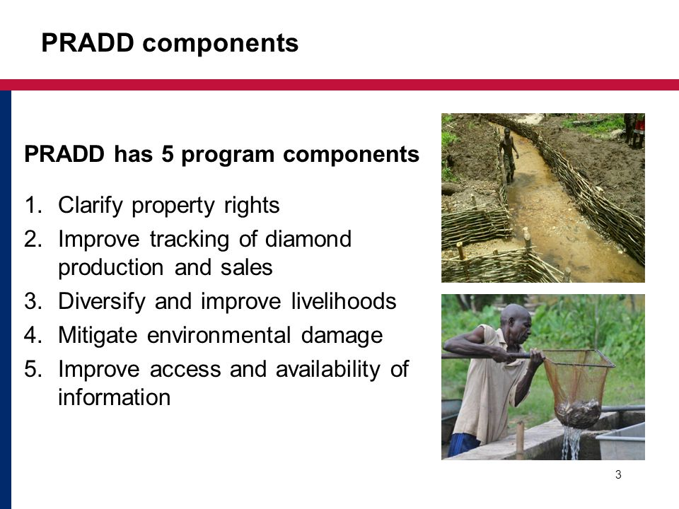 PRADD components 3 PRADD has 5 program components 1.Clarify property rights 2.Improve tracking of diamond production and sales 3.Diversify and improve livelihoods 4.Mitigate environmental damage 5.Improve access and availability of information
