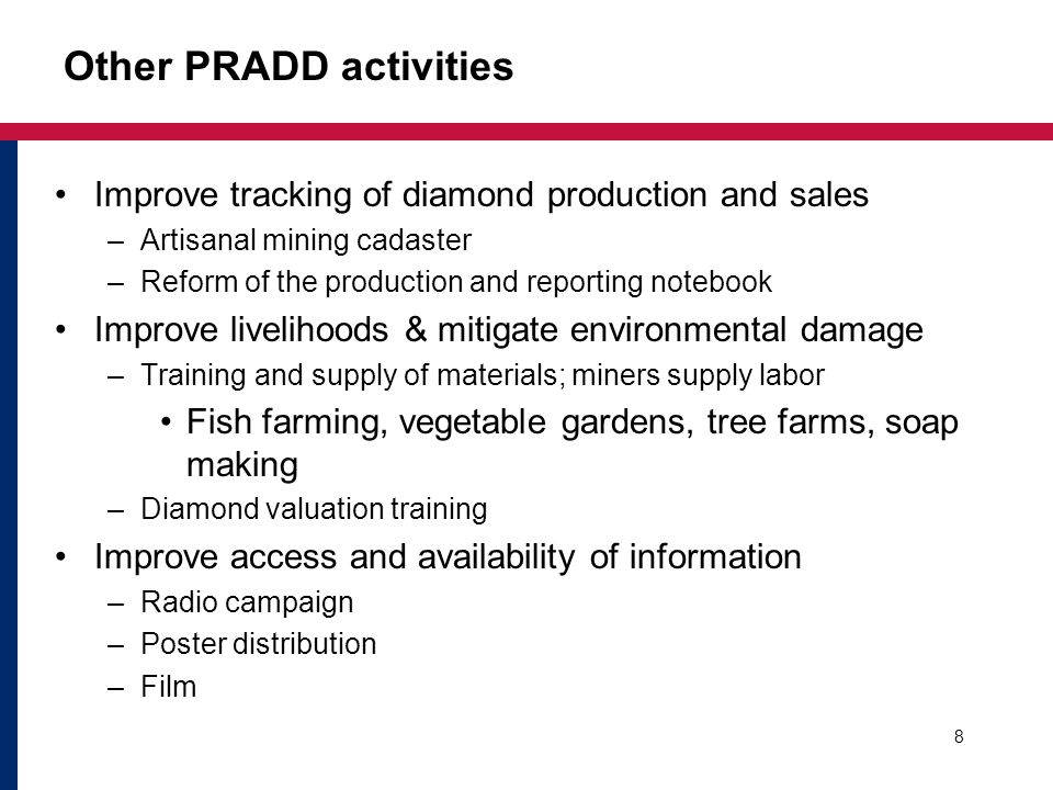 Other PRADD activities Improve tracking of diamond production and sales –Artisanal mining cadaster –Reform of the production and reporting notebook Improve livelihoods & mitigate environmental damage –Training and supply of materials; miners supply labor Fish farming, vegetable gardens, tree farms, soap making –Diamond valuation training Improve access and availability of information –Radio campaign –Poster distribution –Film 8