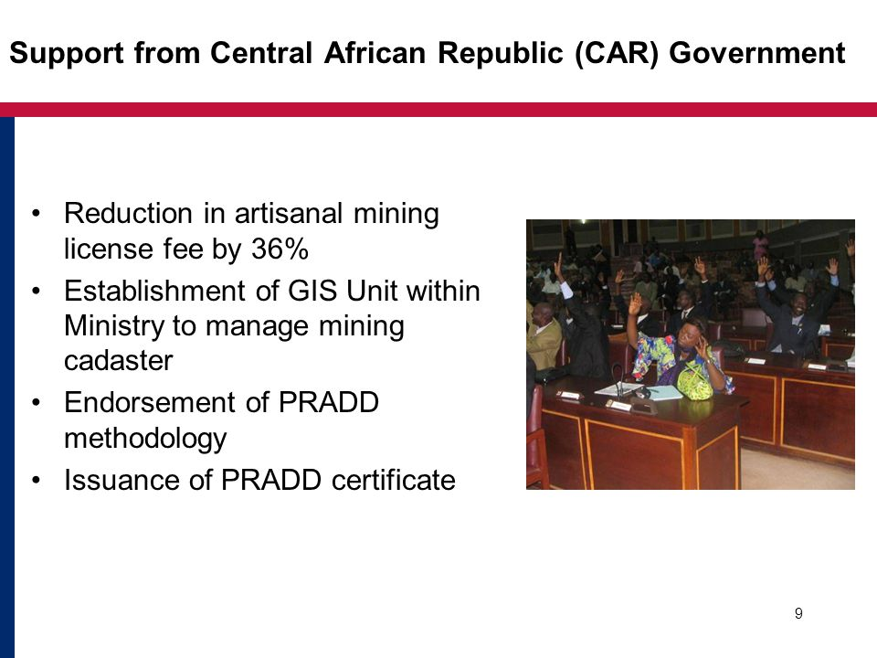Support from Central African Republic (CAR) Government Reduction in artisanal mining license fee by 36% Establishment of GIS Unit within Ministry to manage mining cadaster Endorsement of PRADD methodology Issuance of PRADD certificate 9