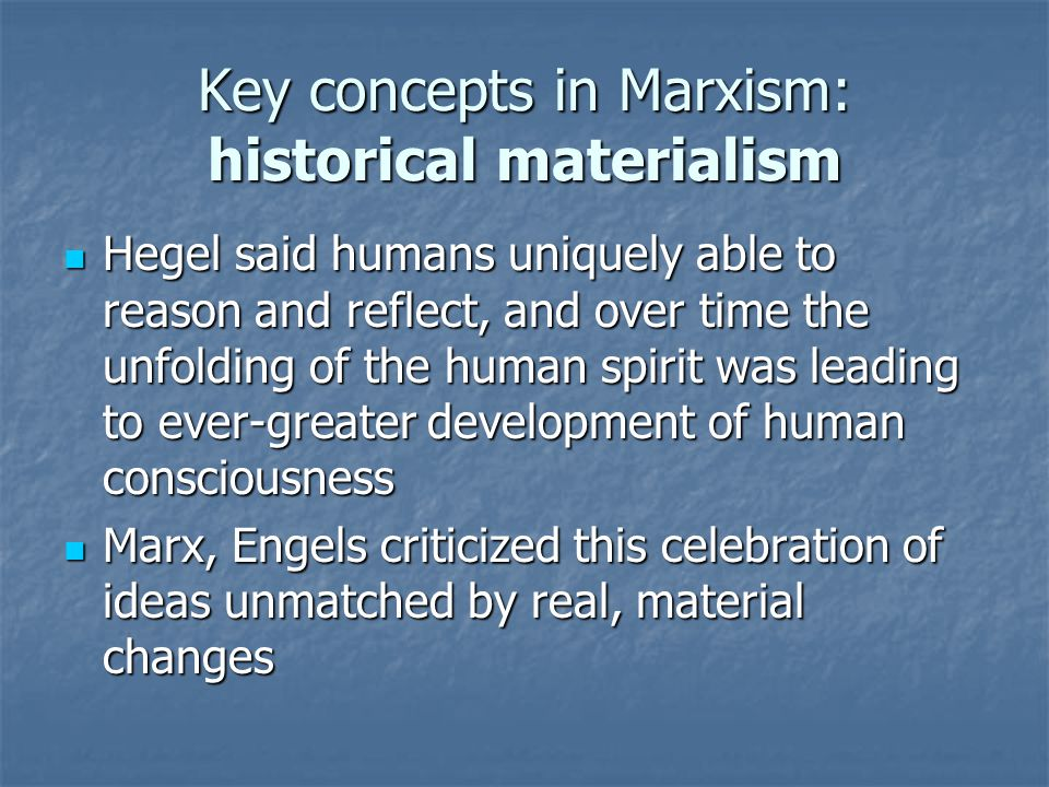 Key concepts in Marxism: historical materialism Hegel said humans uniquely able to reason and reflect, and over time the unfolding of the human spirit was leading to ever-greater development of human consciousness Hegel said humans uniquely able to reason and reflect, and over time the unfolding of the human spirit was leading to ever-greater development of human consciousness Marx, Engels criticized this celebration of ideas unmatched by real, material changes Marx, Engels criticized this celebration of ideas unmatched by real, material changes
