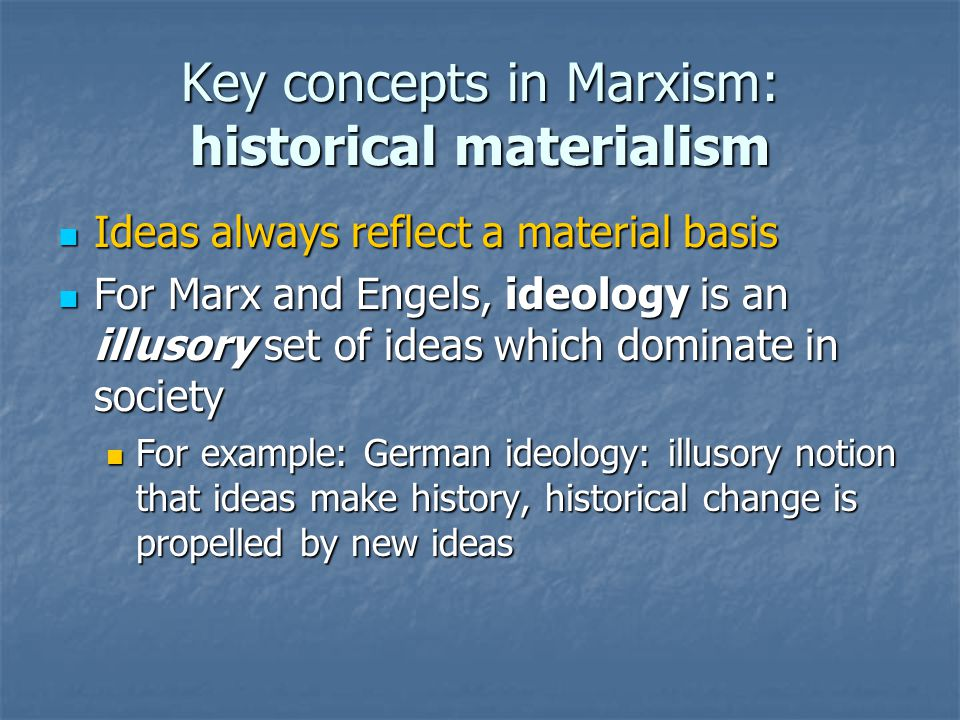 Key concepts in Marxism: historical materialism Ideas always reflect a material basis Ideas always reflect a material basis For Marx and Engels, ideology is an illusory set of ideas which dominate in society For Marx and Engels, ideology is an illusory set of ideas which dominate in society For example: German ideology: illusory notion that ideas make history, historical change is propelled by new ideas For example: German ideology: illusory notion that ideas make history, historical change is propelled by new ideas