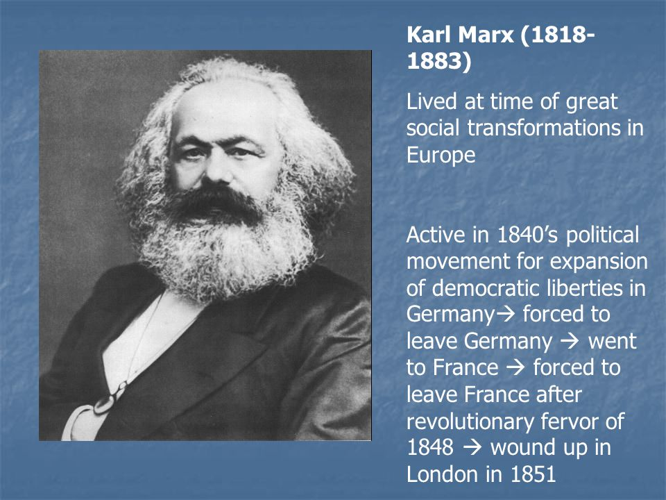 Karl Marx ( ) Lived at time of great social transformations in Europe Active in 1840's political movement for expansion of democratic liberties in Germany  forced to leave Germany  went to France  forced to leave France after revolutionary fervor of 1848  wound up in London in 1851