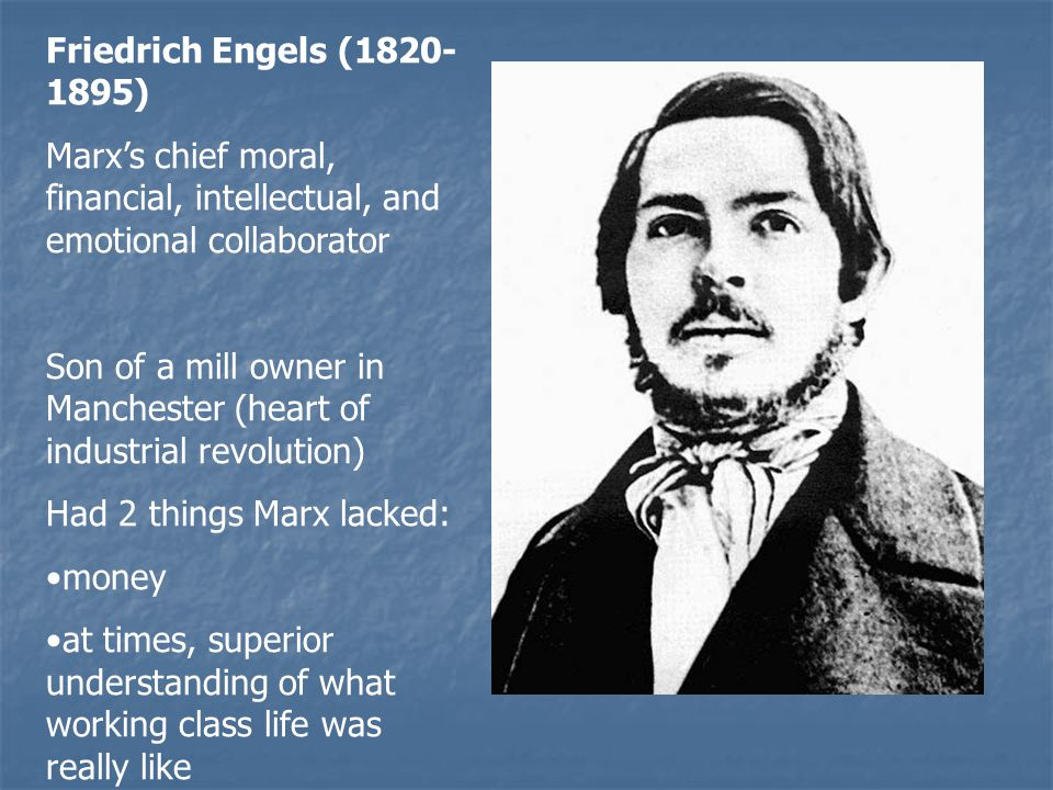 Friedrich Engels ( ) Marx's chief moral, financial, intellectual, and emotional collaborator Son of a mill owner in Manchester (heart of industrial revolution) Had 2 things Marx lacked: money at times, superior understanding of what working class life was really like
