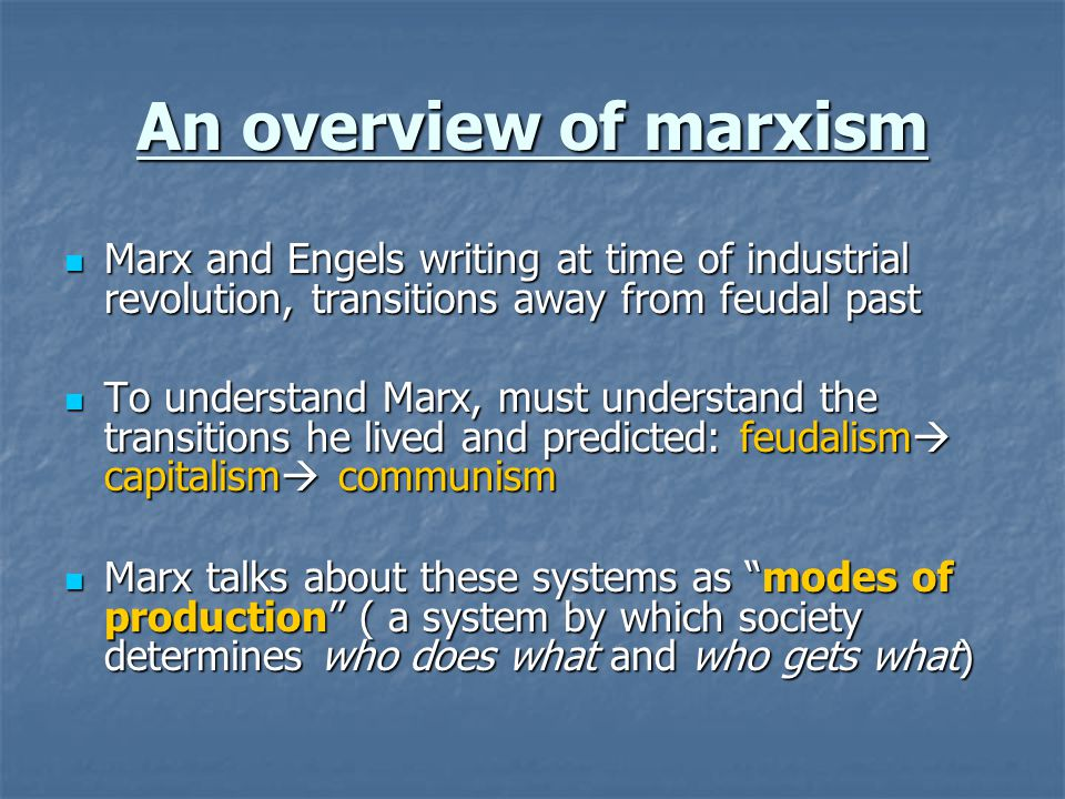 An overview of marxism Marx and Engels writing at time of industrial revolution, transitions away from feudal past Marx and Engels writing at time of industrial revolution, transitions away from feudal past To understand Marx, must understand the transitions he lived and predicted: feudalism  capitalism  communism To understand Marx, must understand the transitions he lived and predicted: feudalism  capitalism  communism Marx talks about these systems as modes of production ( a system by which society determines who does what and who gets what) Marx talks about these systems as modes of production ( a system by which society determines who does what and who gets what)
