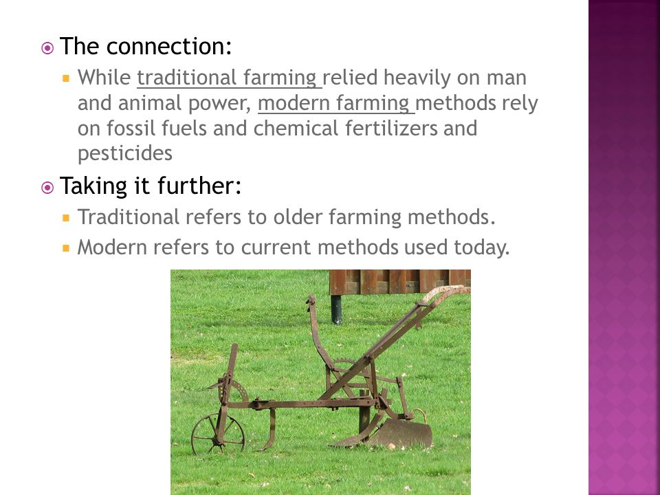  The connection:  While traditional farming relied heavily on man and animal power, modern farming methods rely on fossil fuels and chemical fertilizers and pesticides  Taking it further:  Traditional refers to older farming methods.