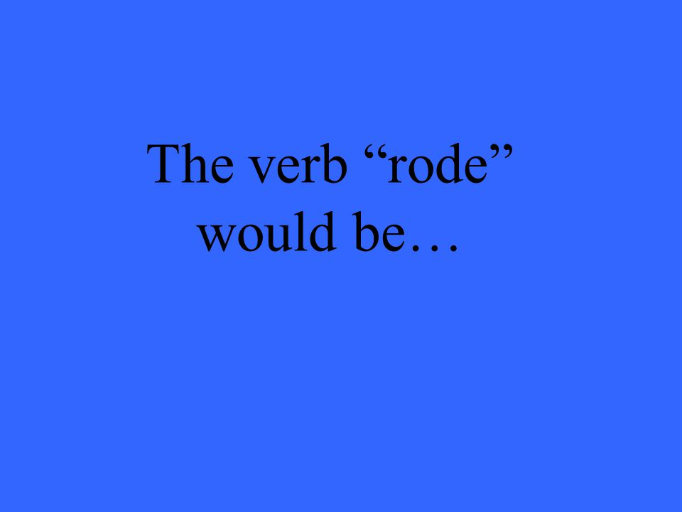 The verb rode would be…