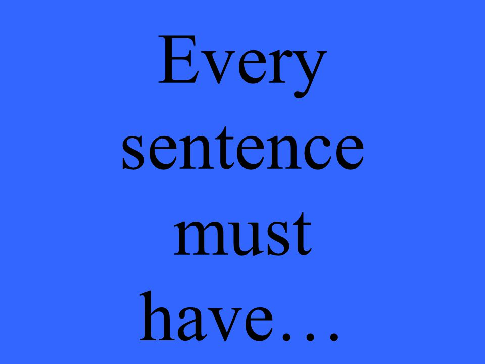 Every sentence must have…