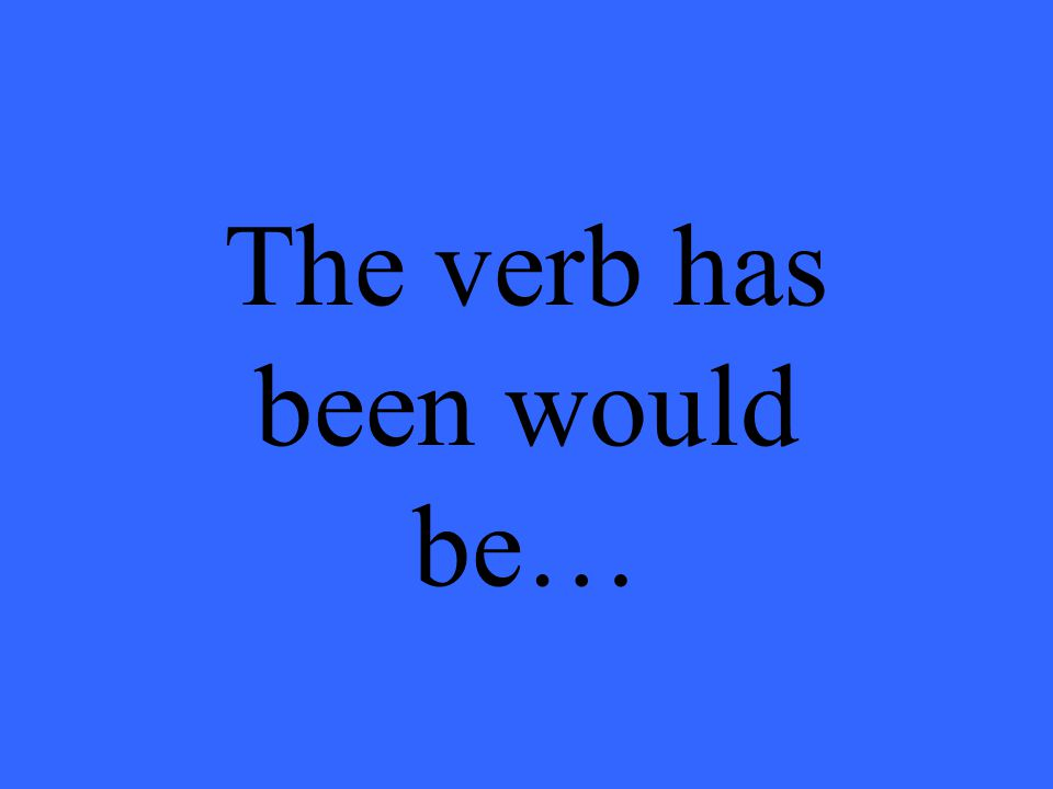 The verb has been would be…