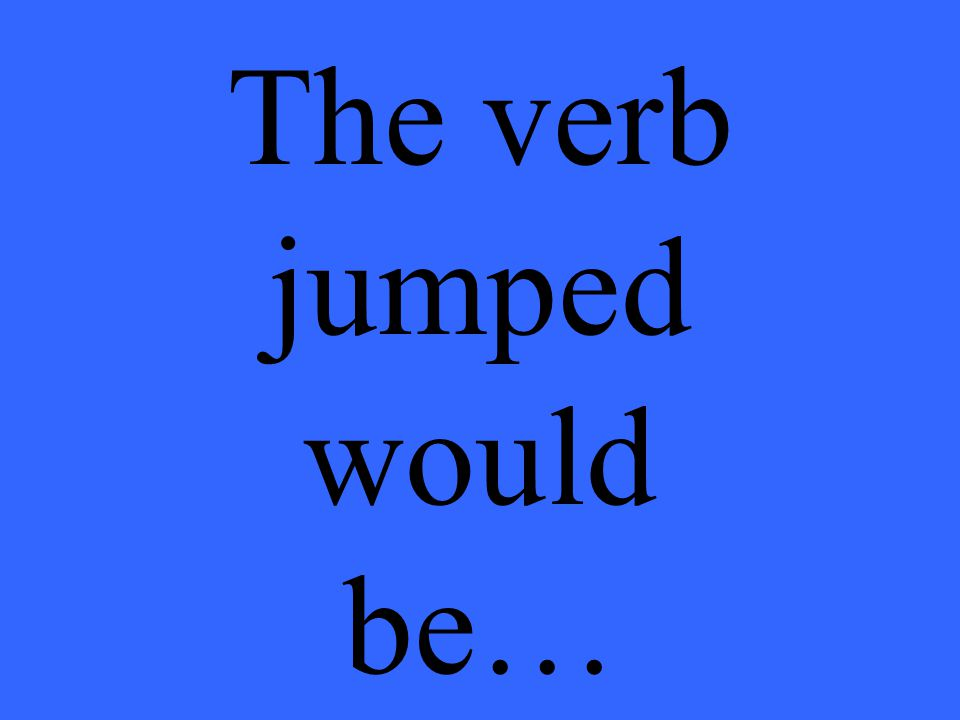 The verb jumped would be…