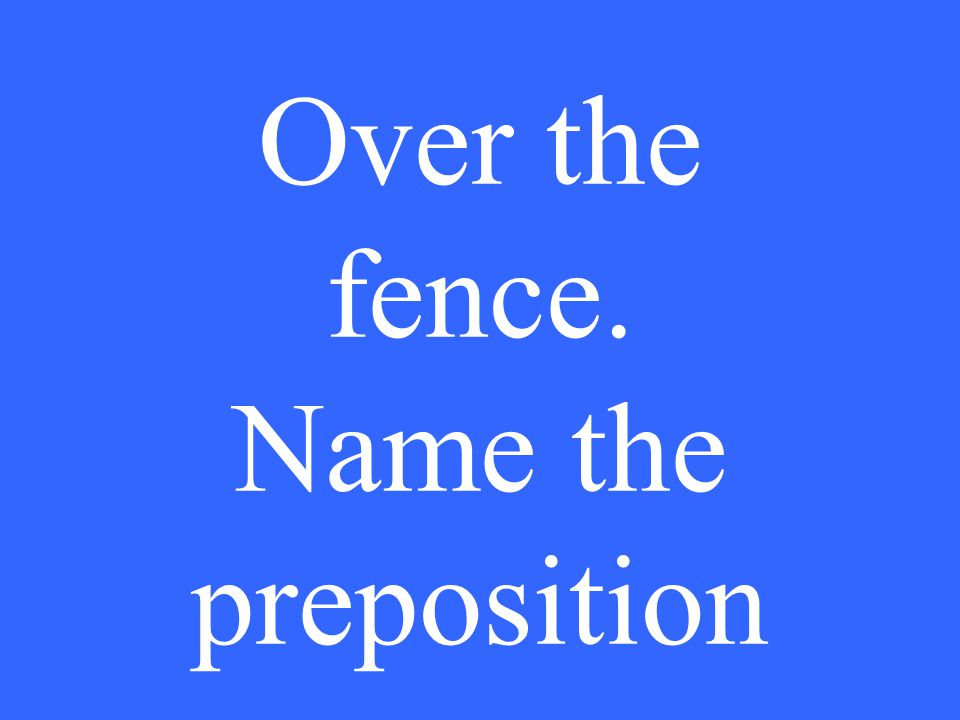 Over the fence. Name the preposition