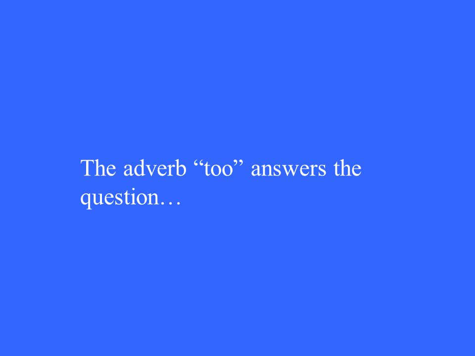 The adverb too answers the question…