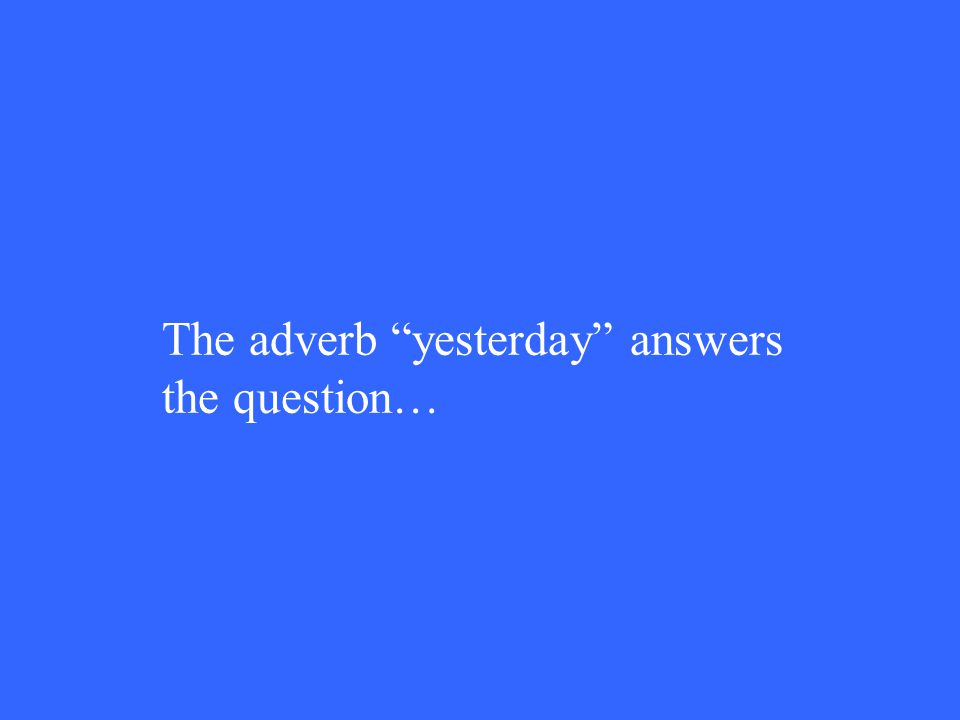 The adverb yesterday answers the question…