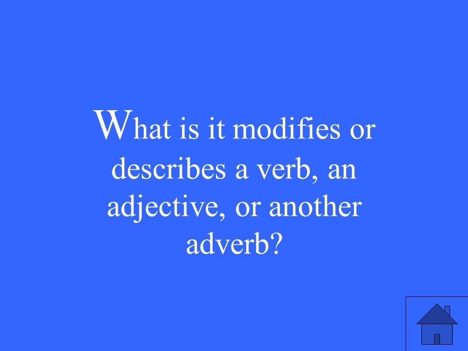 W hat is it modifies or describes a verb, an adjective, or another adverb