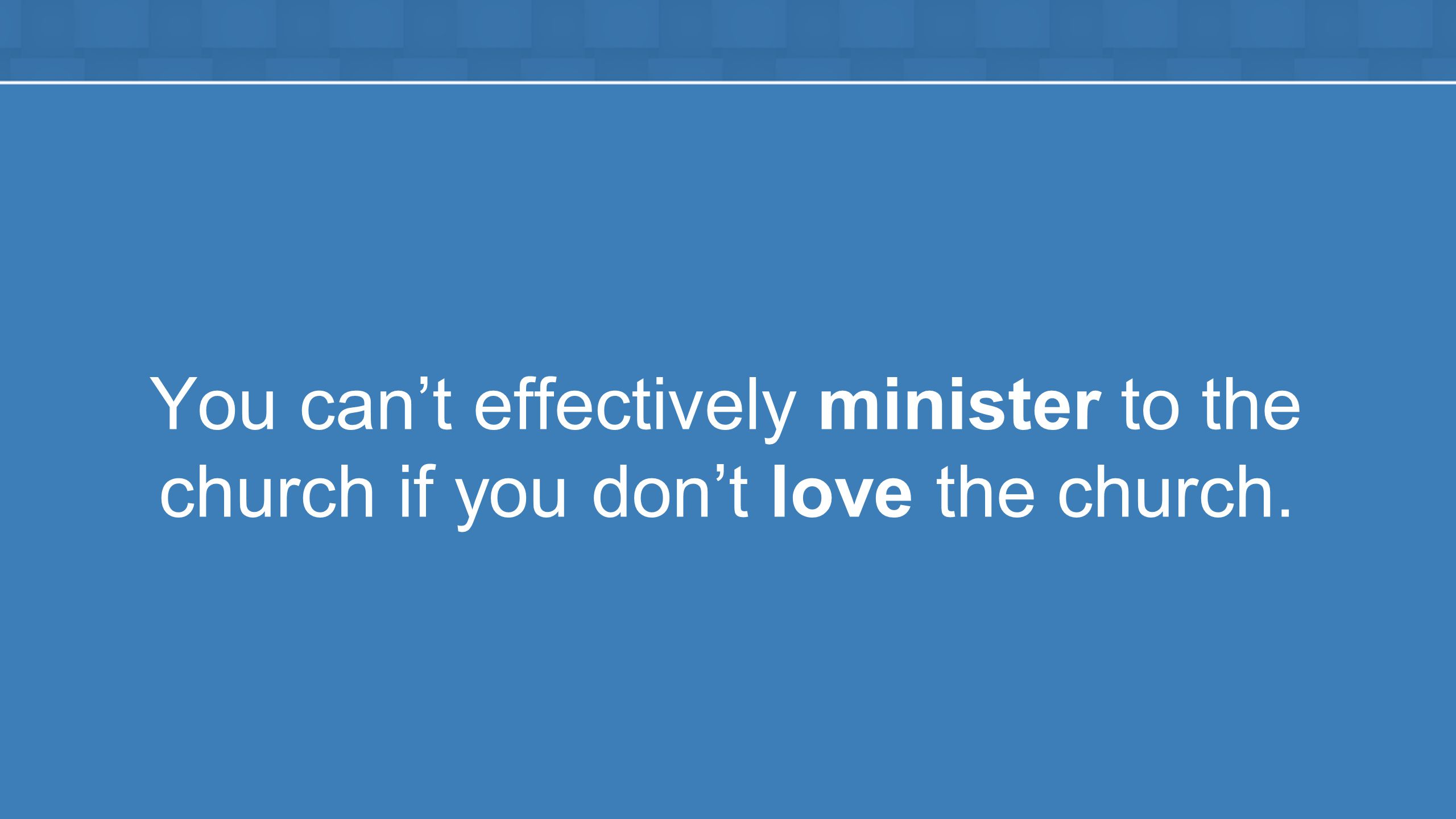 You can't effectively minister to the church if you don't love the church.