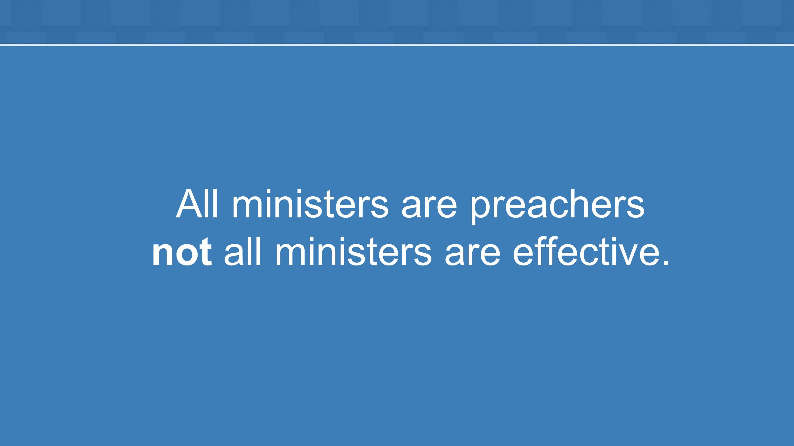All ministers are preachers not all ministers are effective.