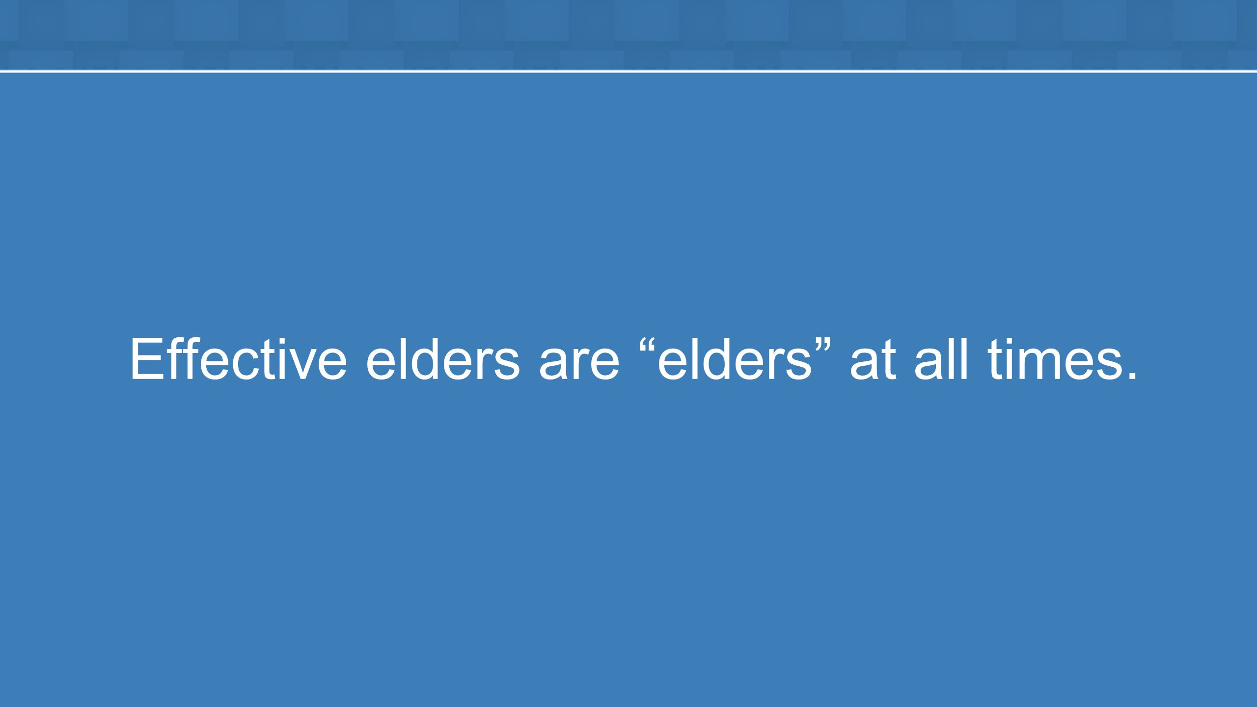 Effective elders are elders at all times.